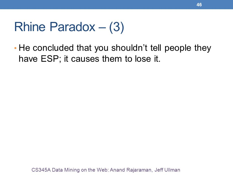 46 Rhine Paradox – (3) He concluded that you shouldn't tell people they have ESP; it causes them to lose it. CS345A Data Mining on the Web: Anand Raja