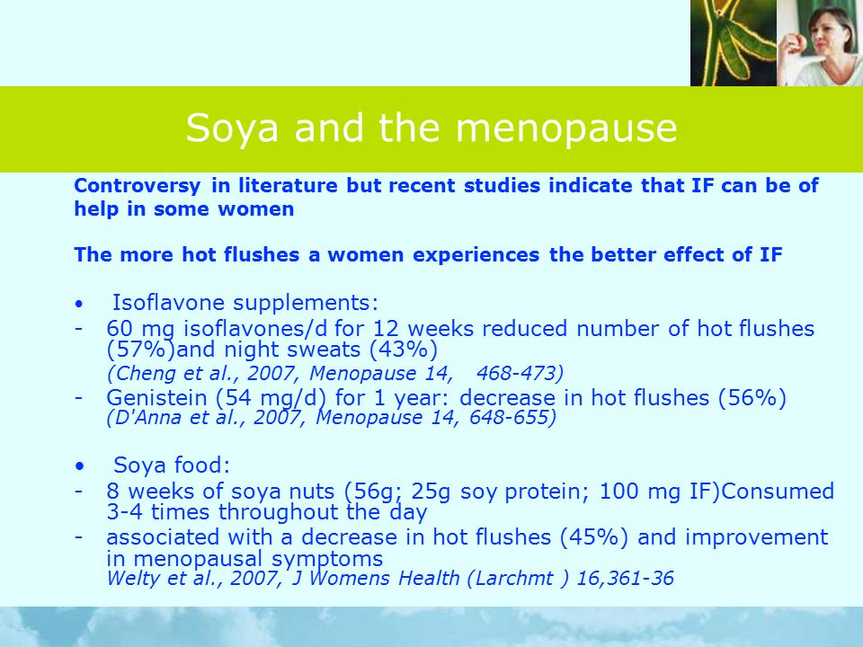 Soya and the menopause Controversy in literature but recent studies indicate that IF can be of help in some women The more hot flushes a women experiences the better effect of IF Isoflavone supplements: -60 mg isoflavones/d for 12 weeks reduced number of hot flushes (57%)and night sweats (43%) (Cheng et al., 2007, Menopause 14, 468-473) -Genistein (54 mg/d) for 1 year: decrease in hot flushes (56%) (D Anna et al., 2007, Menopause 14, 648-655) Soya food: -8 weeks of soya nuts (56g; 25g soy protein; 100 mg IF)Consumed 3-4 times throughout the day -associated with a decrease in hot flushes (45%) and improvement in menopausal symptoms Welty et al., 2007, J Womens Health (Larchmt ) 16,361-36