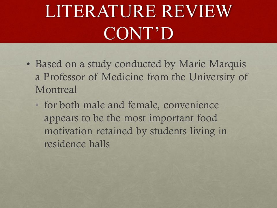 LITERATURE REVIEW CONT'D Based on a study conducted by Marie Marquis a Professor of Medicine from the University of MontrealBased on a study conducted by Marie Marquis a Professor of Medicine from the University of Montreal for both male and female, convenience appears to be the most important food motivation retained by students living in residence hallsfor both male and female, convenience appears to be the most important food motivation retained by students living in residence halls