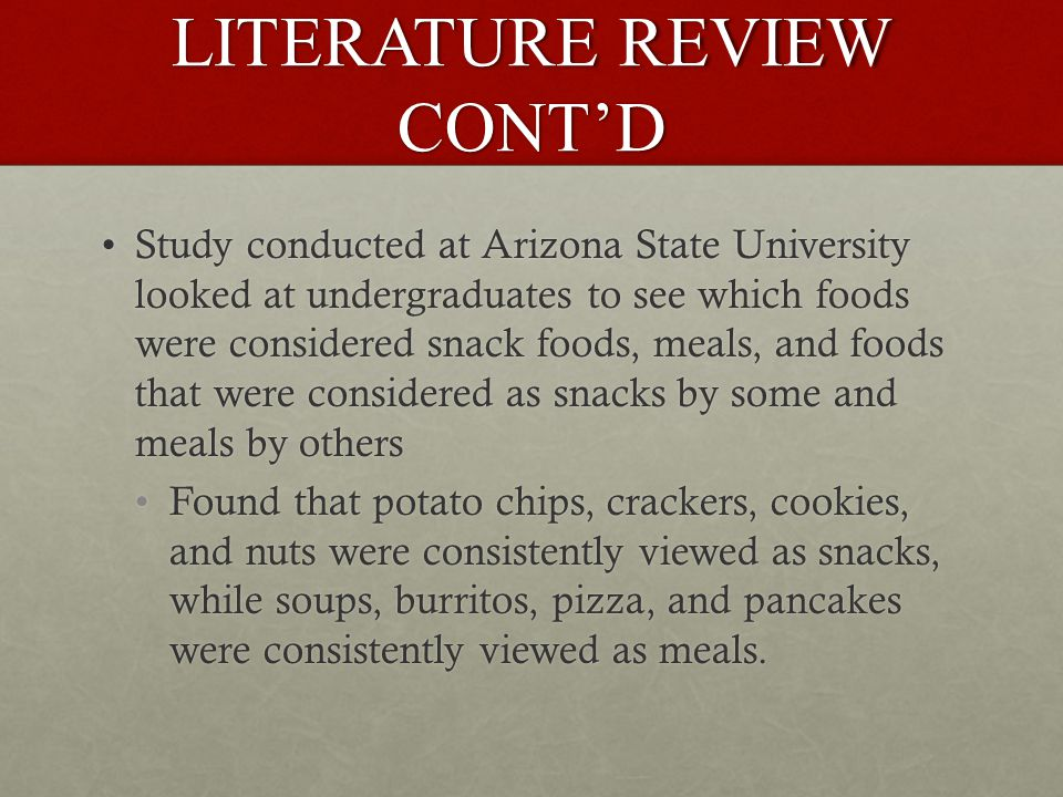 LITERATURE REVIEW CONT'D Study conducted at Arizona State University looked at undergraduates to see which foods were considered snack foods, meals, and foods that were considered as snacks by some and meals by othersStudy conducted at Arizona State University looked at undergraduates to see which foods were considered snack foods, meals, and foods that were considered as snacks by some and meals by others Found that potato chips, crackers, cookies, and nuts were consistently viewed as snacks, while soups, burritos, pizza, and pancakes were consistently viewed as meals.Found that potato chips, crackers, cookies, and nuts were consistently viewed as snacks, while soups, burritos, pizza, and pancakes were consistently viewed as meals.