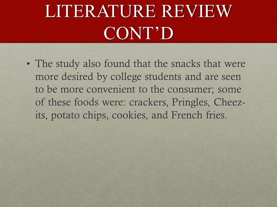 LITERATURE REVIEW CONT'D The study also found that the snacks that were more desired by college students and are seen to be more convenient to the consumer; some of these foods were: crackers, Pringles, Cheez- its, potato chips, cookies, and French fries.The study also found that the snacks that were more desired by college students and are seen to be more convenient to the consumer; some of these foods were: crackers, Pringles, Cheez- its, potato chips, cookies, and French fries.