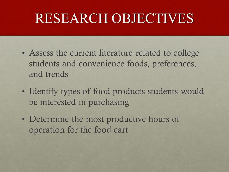 RESEARCH OBJECTIVES Assess the current literature related to college students and convenience foods, preferences, and trendsAssess the current literature related to college students and convenience foods, preferences, and trends Identify types of food products students would be interested in purchasingIdentify types of food products students would be interested in purchasing Determine the most productive hours of operation for the food cartDetermine the most productive hours of operation for the food cart