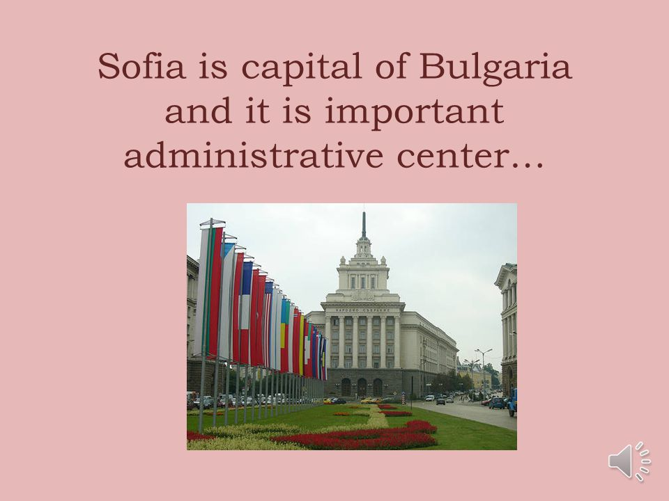 Sofia is capital of Bulgaria and it is important administrative center…