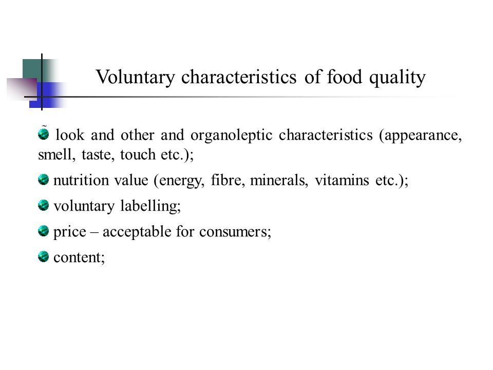 Voluntary characteristics of food quality  look and other and organoleptic characteristics (appearance, smell, taste, touch etc.); nutrition value (energy, fibre, minerals, vitamins etc.); voluntary labelling; price – acceptable for consumers; content;