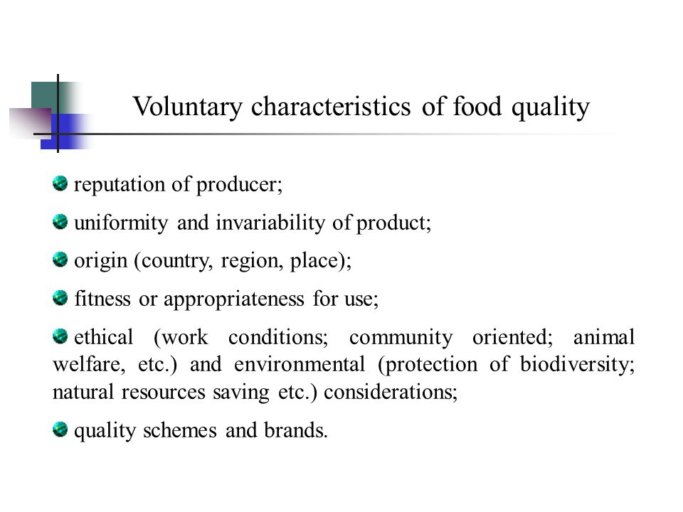 Voluntary characteristics of food quality reputation of producer; uniformity and invariability of product; origin (country, region, place); fitness or appropriateness for use; ethical (work conditions; community oriented; animal welfare, etc.) and environmental (protection of biodiversity; natural resources saving etc.) considerations; quality schemes and brands.
