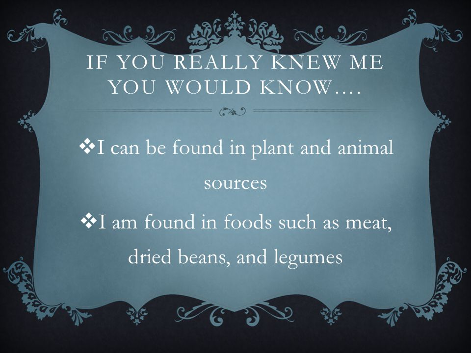 IF YOU REALLY KNEW ME YOU WOULD KNOW….  I can be found in plant and animal sources  I am found in foods such as meat, dried beans, and legumes