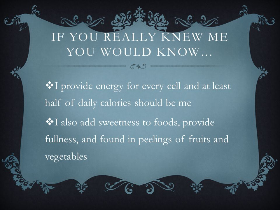 IF YOU REALLY KNEW ME YOU WOULD KNOW…  I provide energy for every cell and at least half of daily calories should be me  I also add sweetness to foo