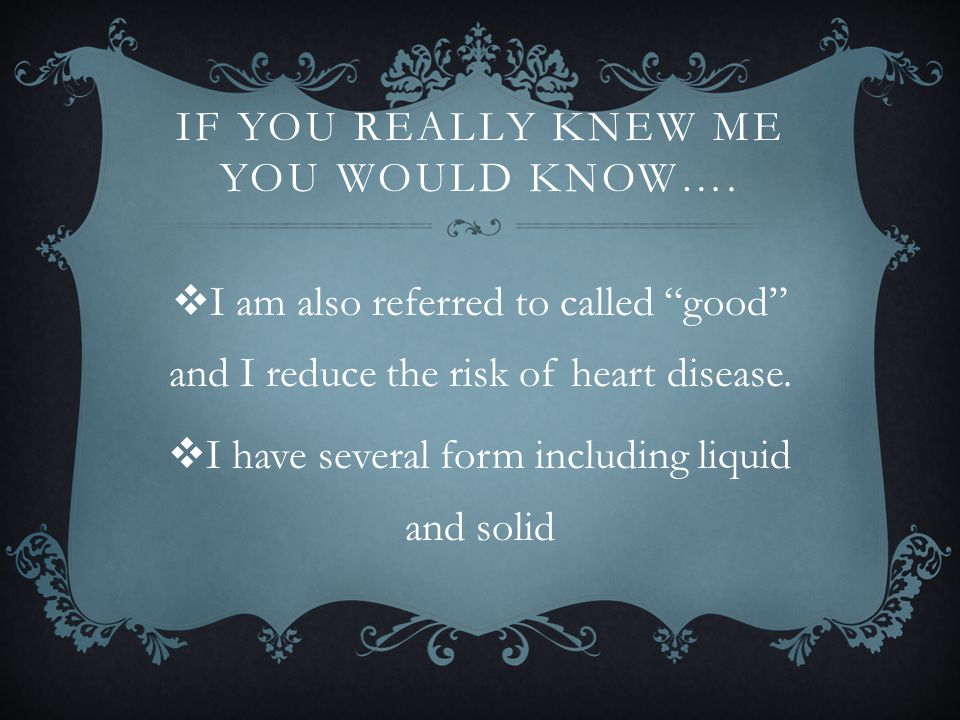 "IF YOU REALLY KNEW ME YOU WOULD KNOW….  I am also referred to called ""good"" and I reduce the risk of heart disease.  I have several form including l"