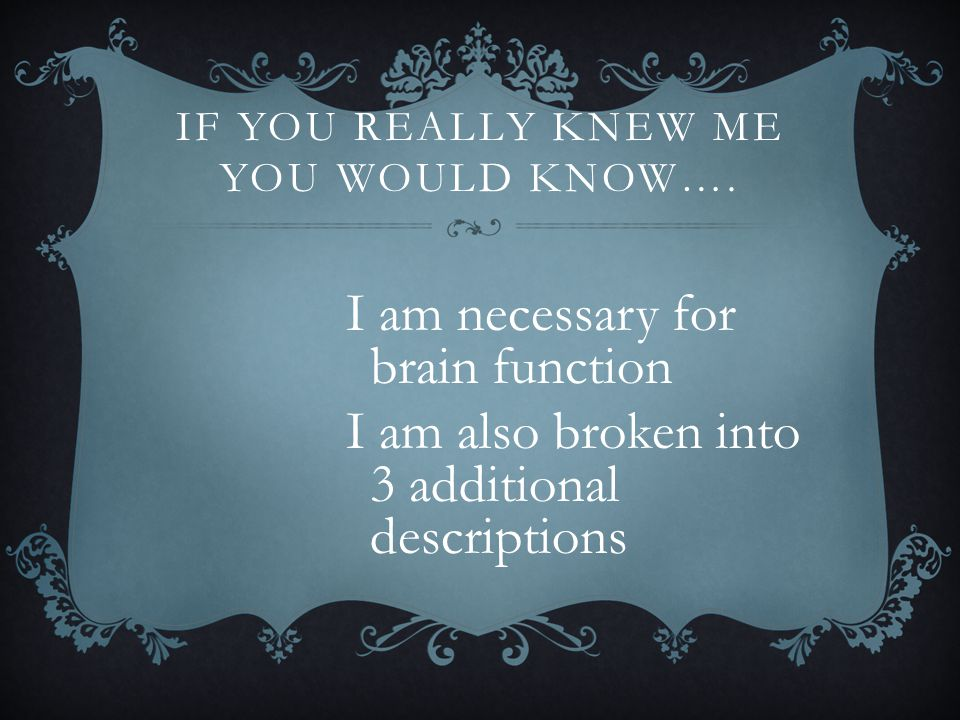 IF YOU REALLY KNEW ME YOU WOULD KNOW…. I am necessary for brain function I am also broken into 3 additional descriptions