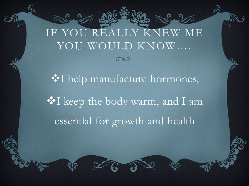 IF YOU REALLY KNEW ME YOU WOULD KNOW….  I help manufacture hormones,  I keep the body warm, and I am essential for growth and health
