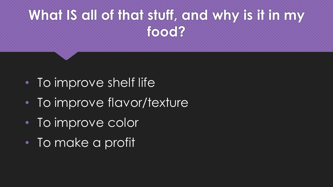 What IS all of that stuff, and why is it in my food? To improve shelf life To improve flavor/texture To improve color To make a profit To improve shel