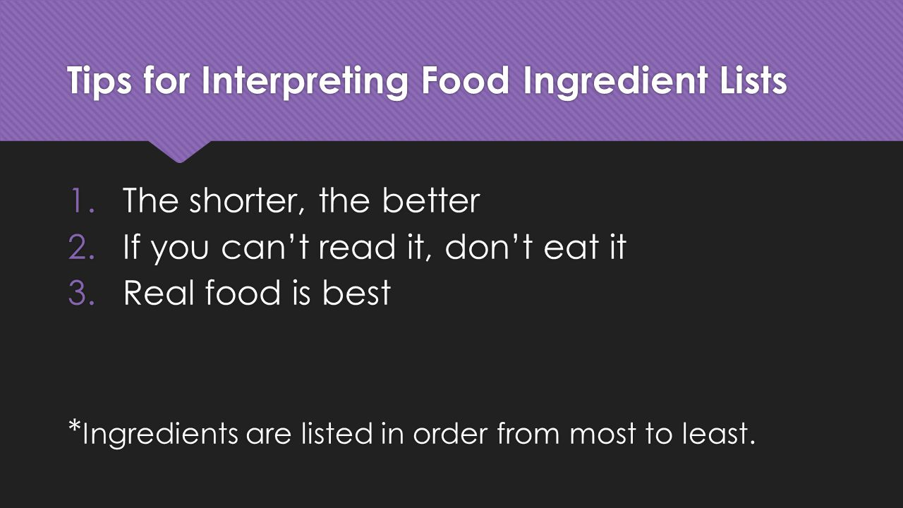 Tips for Interpreting Food Ingredient Lists 1.The shorter, the better 2.If you can't read it, don't eat it 3.Real food is best * Ingredients are liste