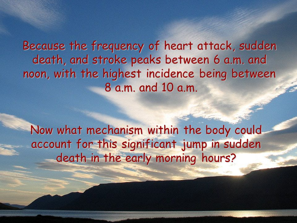 Because the frequency of heart attack, sudden death, and stroke peaks between 6 a.m.