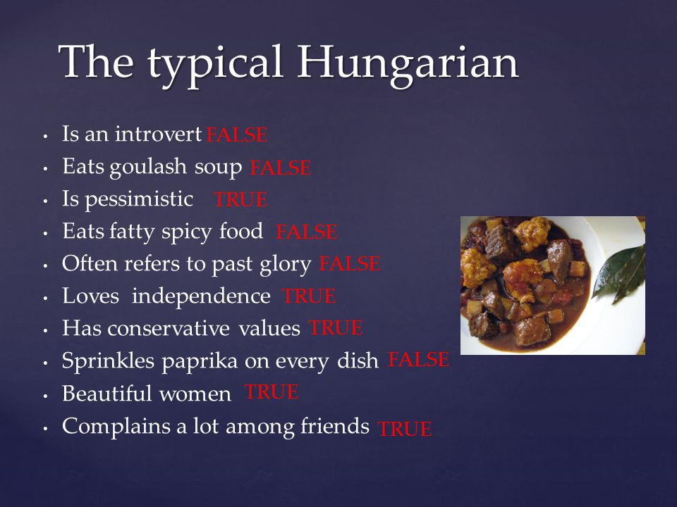 Is an introvert Eats goulash soup Is pessimistic Eats fatty spicy food Often refers to past glory Loves independence Has conservative values Sprinkles paprika on every dish Beautiful women Complains a lot among friends The typical Hungarian FALSE TRUE FALSE