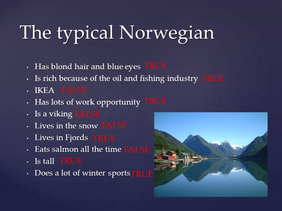 Has blond hair and blue eyes Has blond hair and blue eyes Is rich because of the oil and fishing industry IKEA Has lots of work opportunity Is a viking Lives in the snow Lives in the snow Lives in Fjords Lives in Fjords Eats salmon all the time Eats salmon all the time Is tall Is tall Does a lot of winter sports Does a lot of winter sports The typical Norwegian FALSE TRUE
