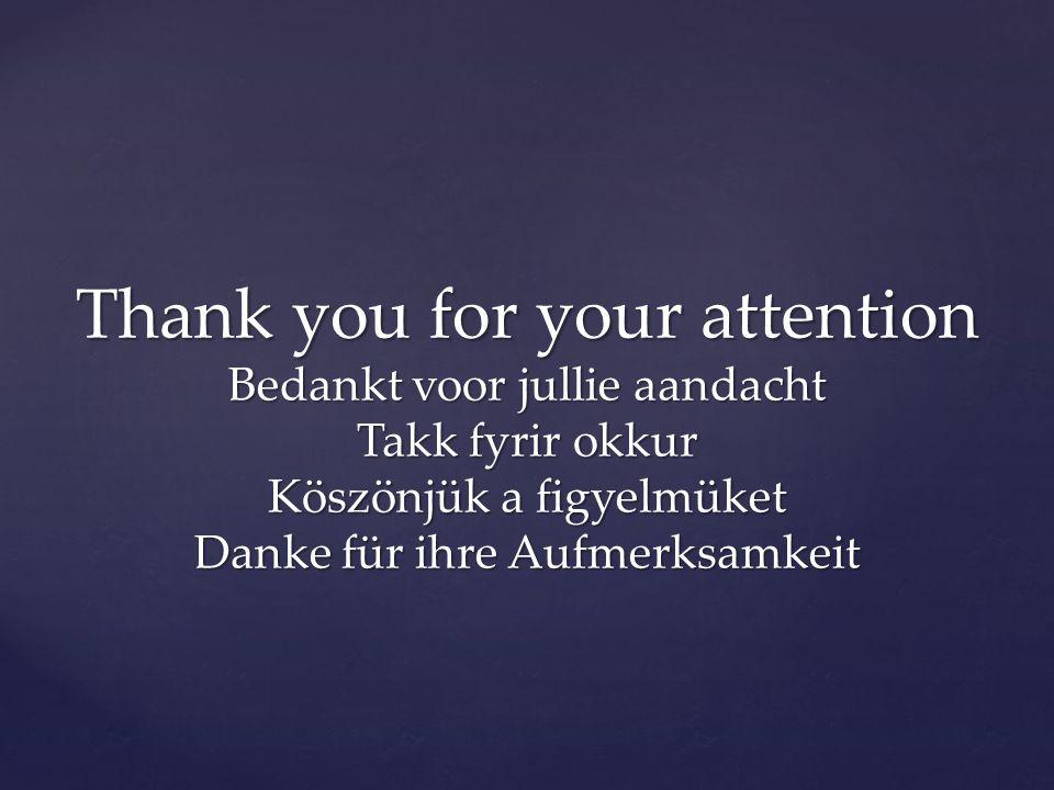 Thank you for your attention Bedankt voor jullie aandacht Takk fyrir okkur Köszönjük a figyelmüket Danke für ihre Aufmerksamkeit