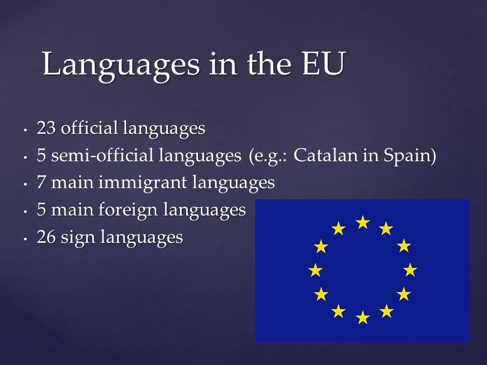 23 official languages 23 official languages 5 semi-official languages (e.g.: Catalan in Spain) 7 main immigrant languages 5 main foreign languages 5 main foreign languages 26 sign languages 26 sign languages Languages in the EU