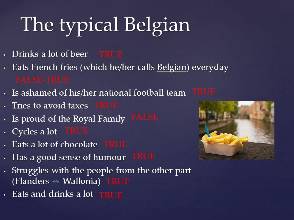 Drinks a lot of beer Drinks a lot of beer Eats French fries (which he/her calls Belgian) everyday Eats French fries (which he/her calls Belgian) everyday Is ashamed of his/her national football team Is ashamed of his/her national football team Tries to avoid taxes Tries to avoid taxes Is proud of the Royal Family Cycles a lot Cycles a lot Eats a lot of chocolate Eats a lot of chocolate Has a good sense of humour Has a good sense of humour Struggles with the people from the other part (Flanders Wallonia) Struggles with the people from the other part (Flanders Wallonia) Eats and drinks a lot Eats and drinks a lot The typical Belgian TRUE FALSE-TRUE FALSE TRUE