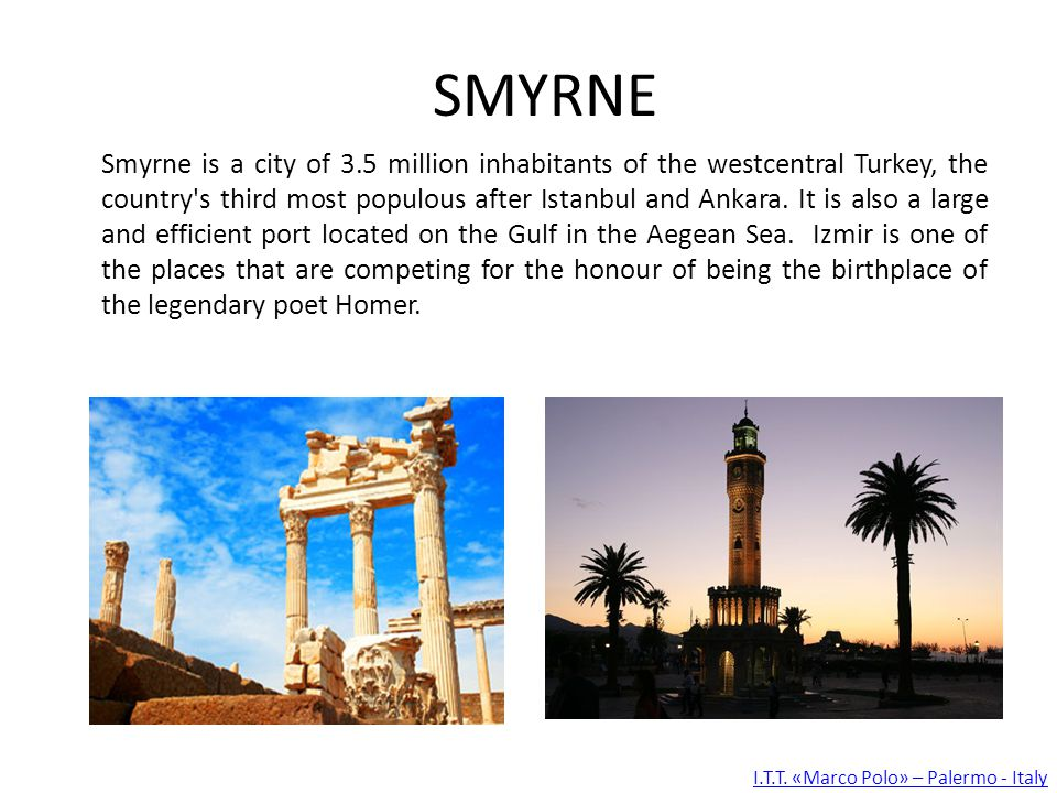 SMYRNE Smyrne is a city of 3.5 million inhabitants of the westcentral Turkey, the country s third most populous after Istanbul and Ankara.