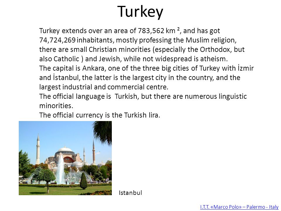 Turkey Turkey extends over an area of 783,562 km ², and has got 74,724,269 inhabitants, mostly professing the Muslim religion, there are small Christian minorities (especially the Orthodox, but also Catholic ) and Jewish, while not widespread is atheism.
