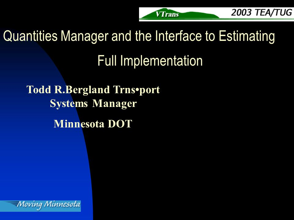 Todd R.Bergland Trnsport Systems Manager Minnesota DOT Quantities Manager and the Interface to Estimating Full Implementation