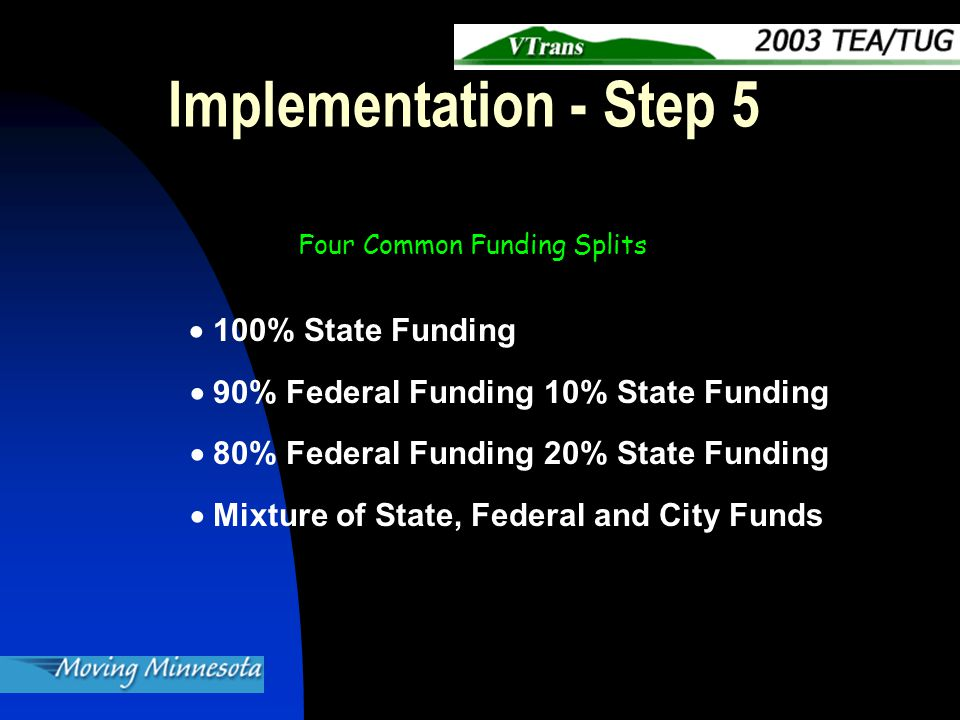 Implementation - Step 5  100% State Funding  90% Federal Funding 10% State Funding  80% Federal Funding 20% State Funding  Mixture of State, Federal and City Funds Four Common Funding Splits