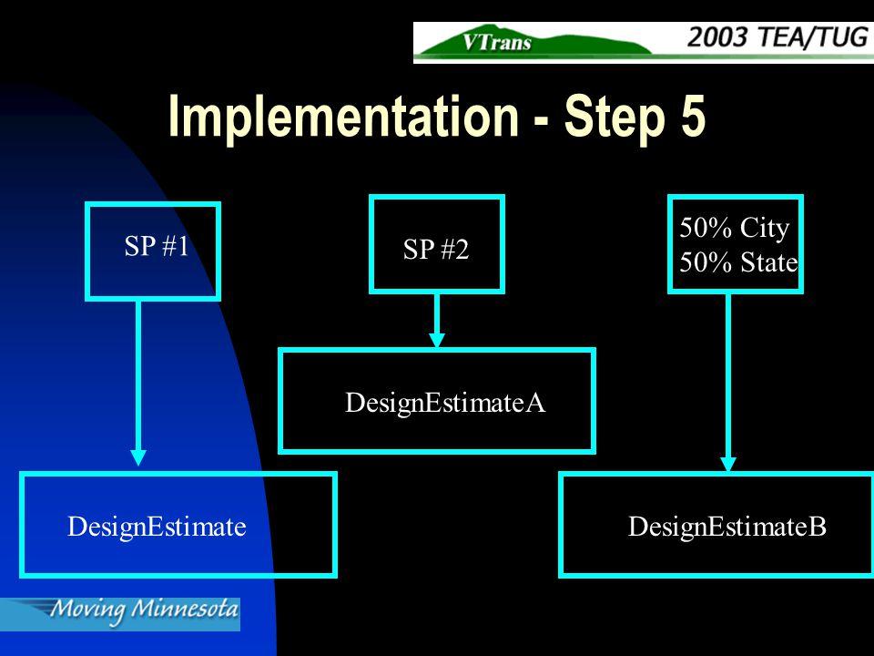 Implementation - Step 5 SP #1 SP #2 50% City 50% State DesignEstimate DesignEstimateA DesignEstimateB