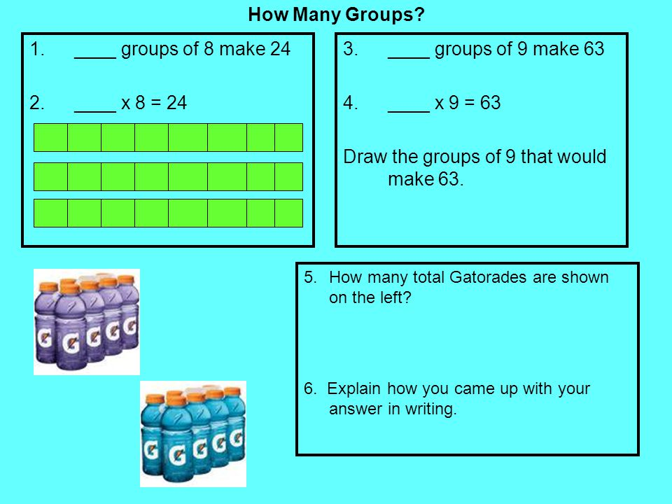 How Many Groups? 1.____ groups of 8 make 24 2.____ x 8 = 24 3.____ groups of 9 make 63 4.____ x 9 = 63 Draw the groups of 9 that would make 63. 5.How