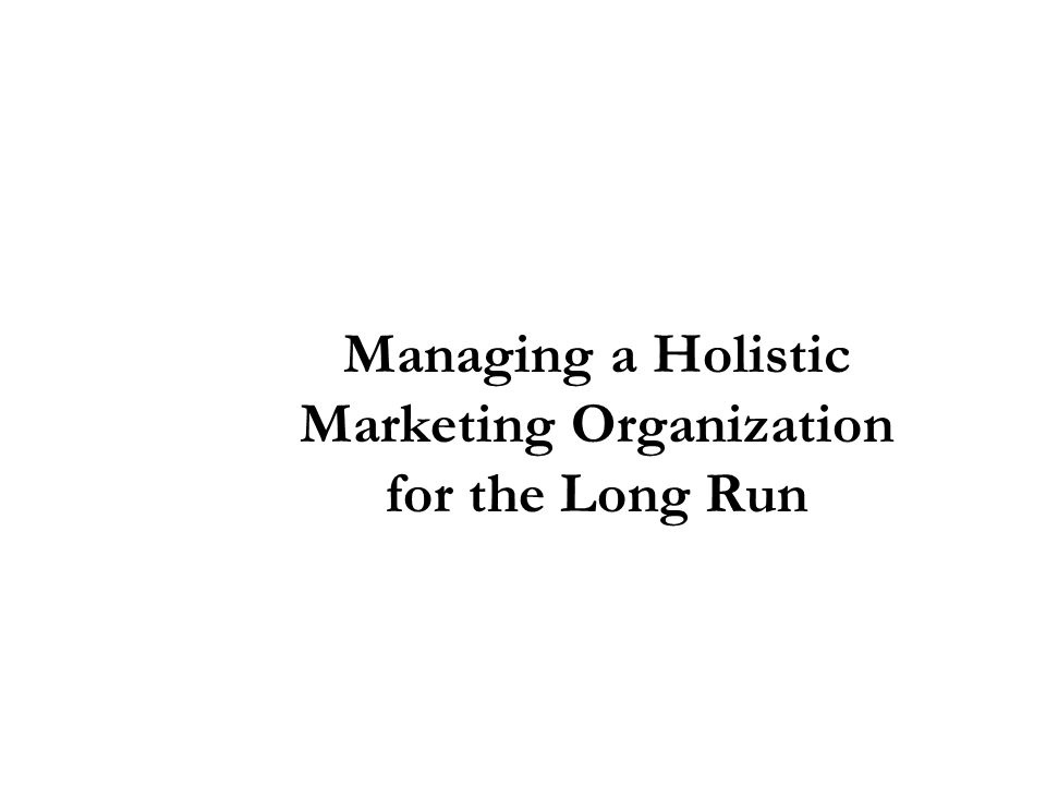 Managing a Holistic Marketing Organization for the Long Run
