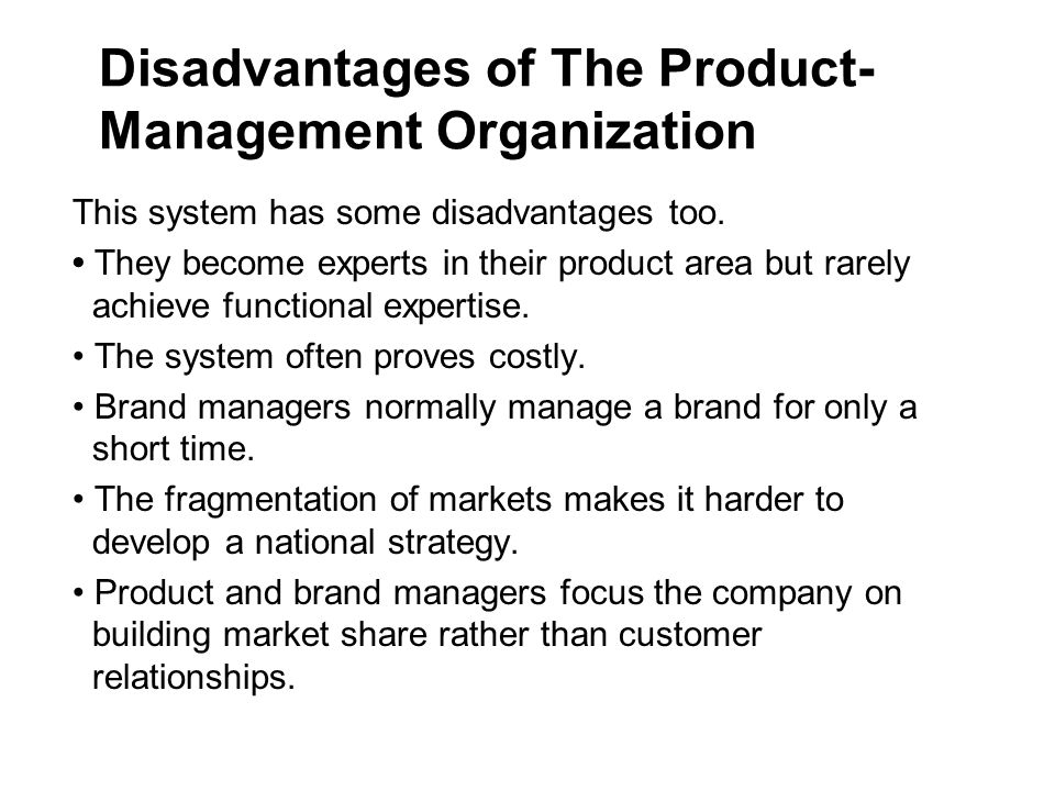 Disadvantages of The Product- Management Organization This system has some disadvantages too.