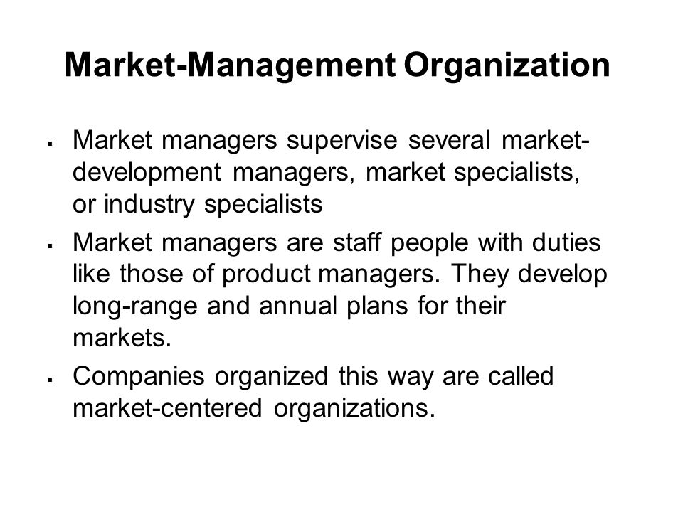 Market-Management Organization  Market managers supervise several market- development managers, market specialists, or industry specialists  Market managers are staff people with duties like those of product managers.