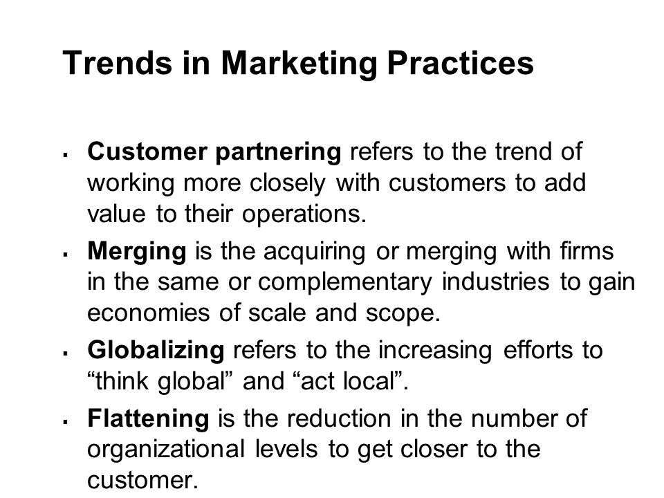 Trends in Marketing Practices  Customer partnering refers to the trend of working more closely with customers to add value to their operations.