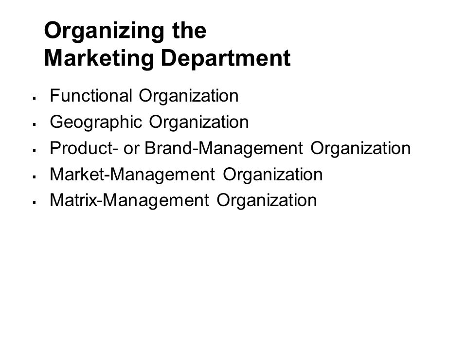 Organizing the Marketing Department  Functional Organization  Geographic Organization  Product- or Brand-Management Organization  Market-Management Organization  Matrix-Management Organization