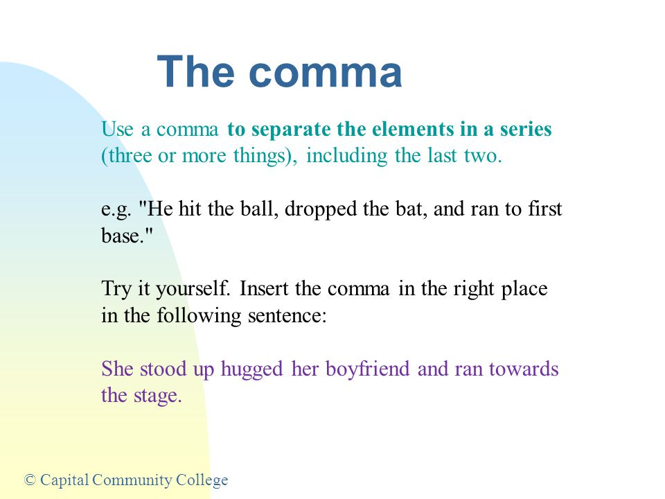 © Capital Community College The semi-colon Separates closely related independent sentences: e.g.My grandmother seldom goes to bed this early; she's af