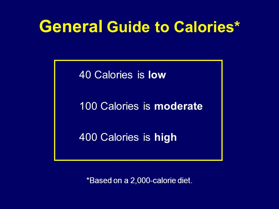 General Guide to Calories* 40 Calories is low 100 Calories is moderate 400 Calories is high *Based on a 2,000-calorie diet.