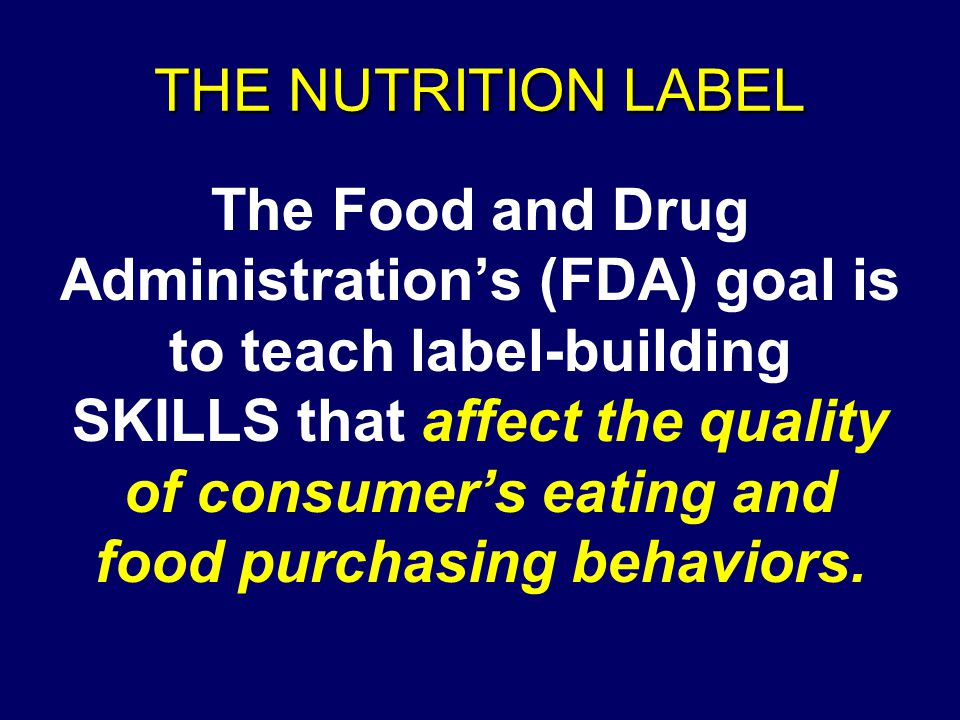 THE NUTRITION LABEL The Food and Drug Administration's (FDA) goal is to teach label-building SKILLS that affect the quality of consumer's eating and food purchasing behaviors.