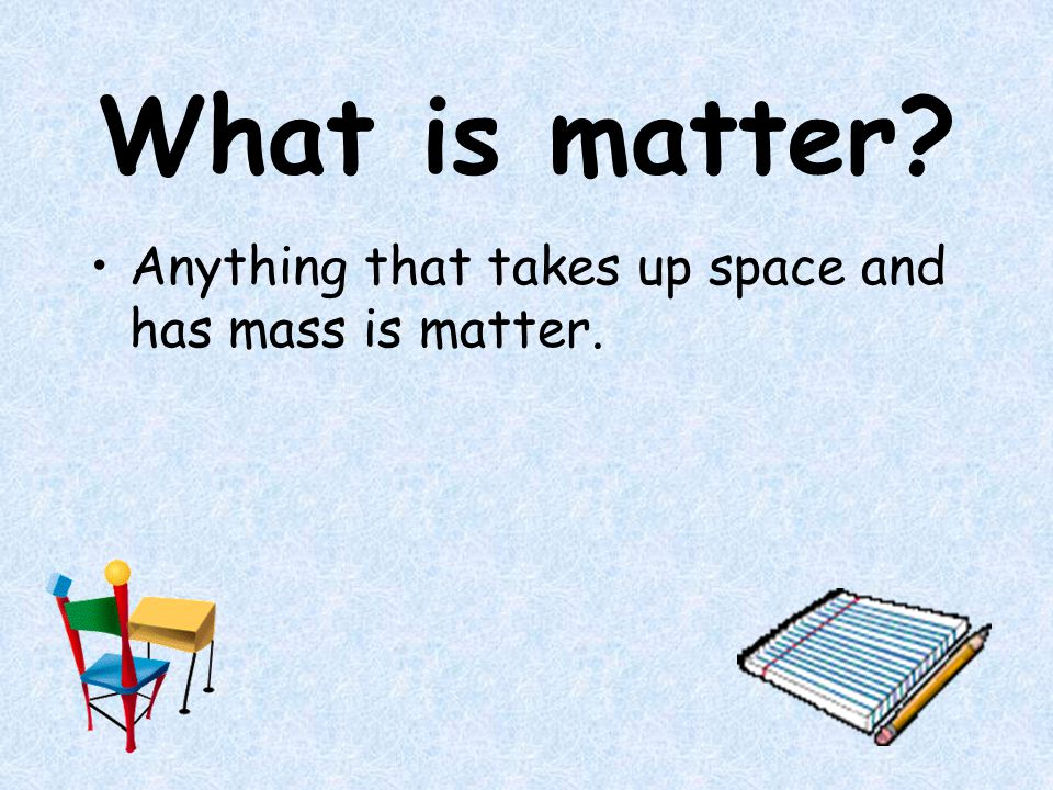 What is matter? Anything that takes up space and has mass is matter.