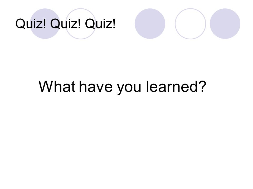 Quiz! Quiz! Quiz! What have you learned?