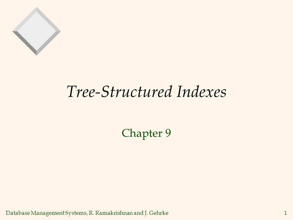 Database Management Systems, R. Ramakrishnan and J. Gehrke1 Tree-Structured Indexes Chapter 9