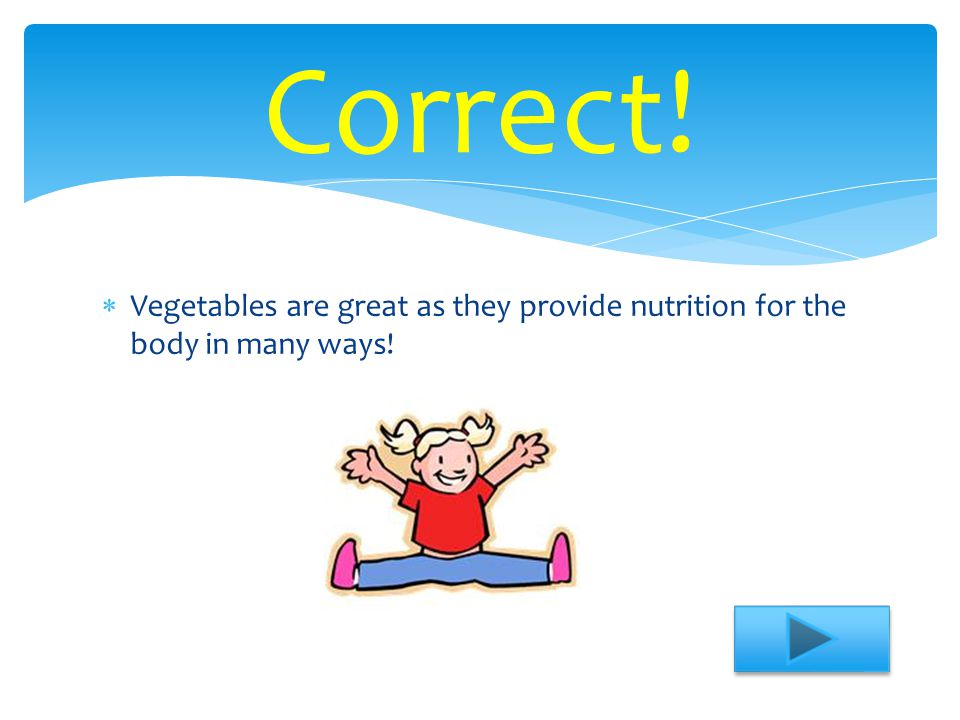  Vegetables are great as they provide nutrition for the body in many ways! Correct!