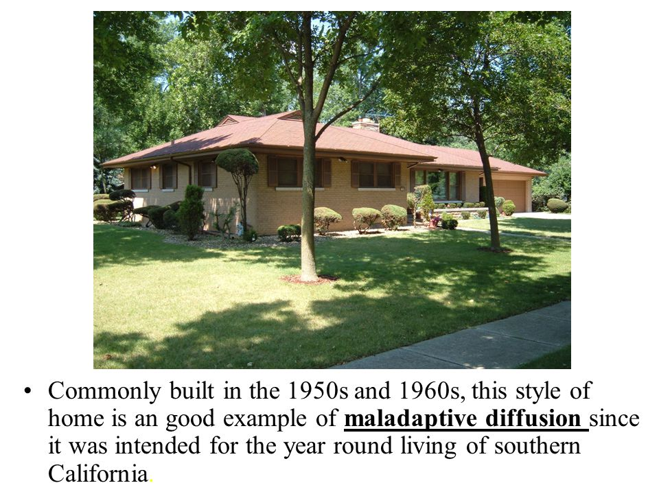 Commonly built in the 1950s and 1960s, this style of home is an good example of maladaptive diffusion since it was intended for the year round living of southern California.