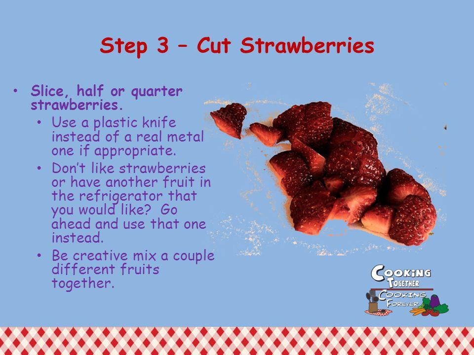 Step 3 – Cut Strawberries Slice, half or quarter strawberries.