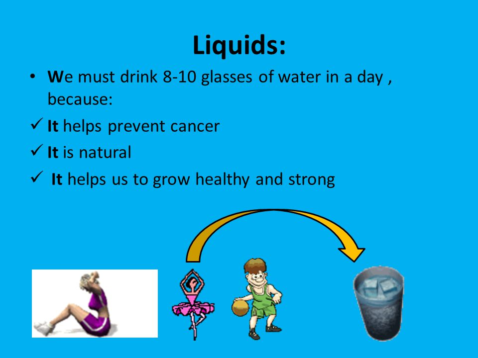 Liquids: We must drink 8-10 glasses of water in a day, because: It helps prevent cancer It is natural It helps us to grow healthy and strong