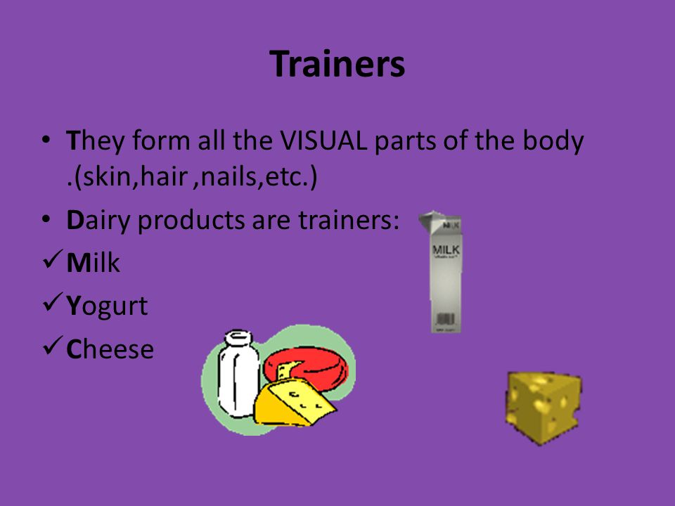 Trainers They form all the VISUAL parts of the body.(skin,hair,nails,etc.) Dairy products are trainers: Milk Yogurt Cheese