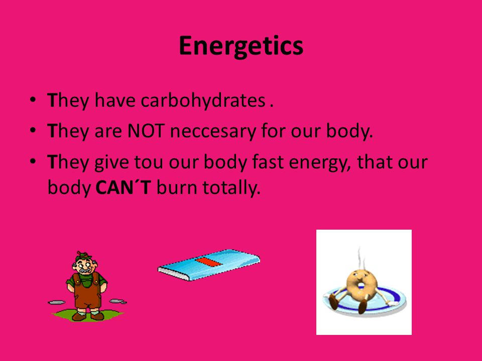 Energetics They have carbohydrates. They are NOT neccesary for our body. They give tou our body fast energy, that our body CAN´T burn totally.