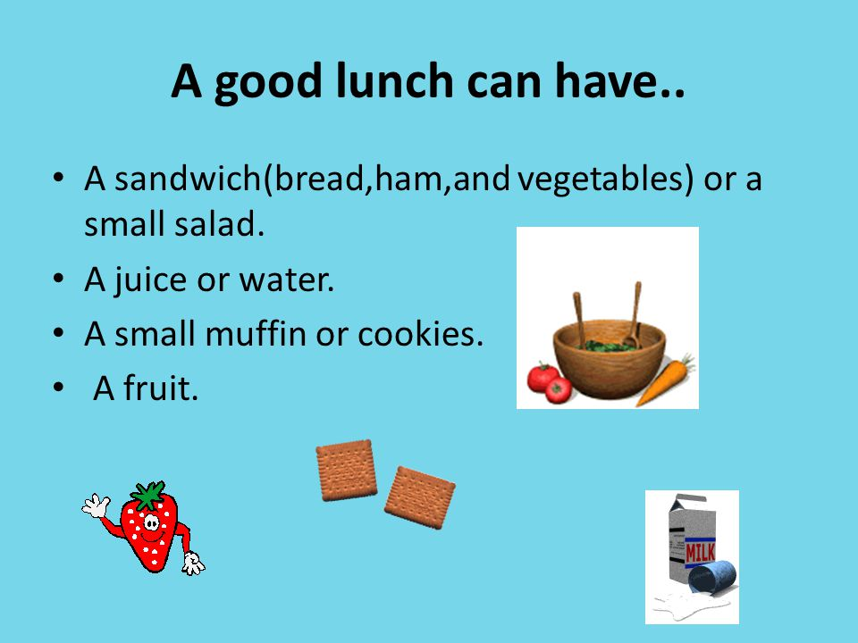 A good lunch can have.. A sandwich(bread,ham,and vegetables) or a small salad. A juice or water. A small muffin or cookies. A fruit.