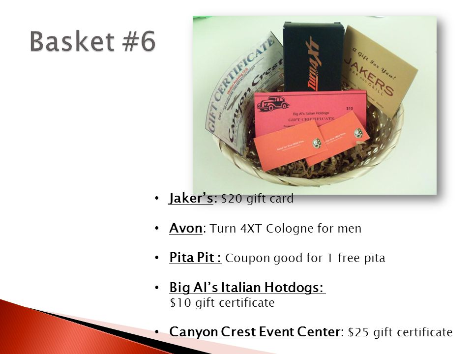 Jaker's: $20 gift card Avon: Turn 4XT Cologne for men Pita Pit : Coupon good for 1 free pita Big Al's Italian Hotdogs: $10 gift certificate Canyon Crest Event Center: $25 gift certificate