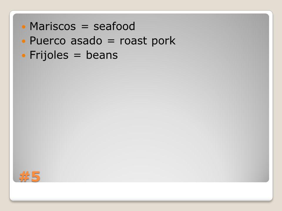 #5 Mariscos = seafood Puerco asado = roast pork Frijoles = beans