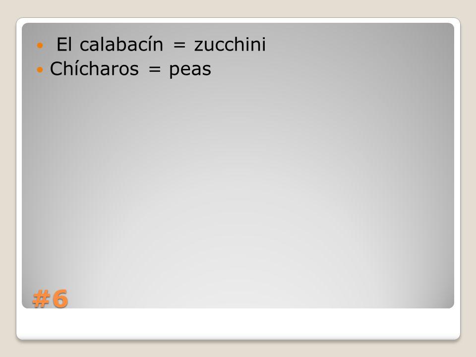 #6 El calabacín = zucchini Chícharos = peas