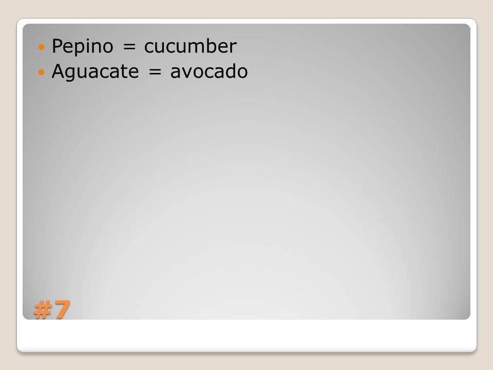#7 Pepino = cucumber Aguacate = avocado
